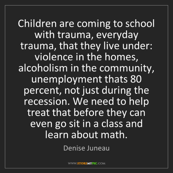 Denise Juneau: Children are coming to school with trauma, everyday trauma,...