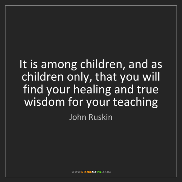 John Ruskin: It is among children, and as children only, that you...