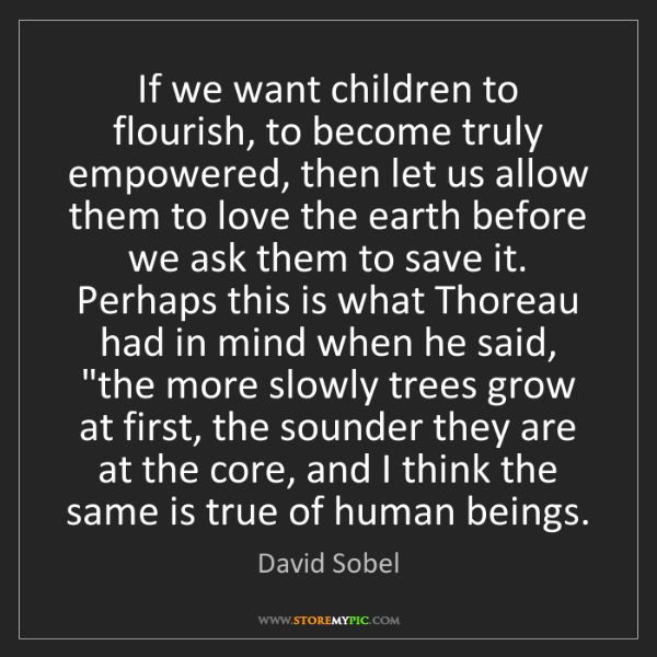 David Sobel: If we want children to flourish, to become truly empowered,...