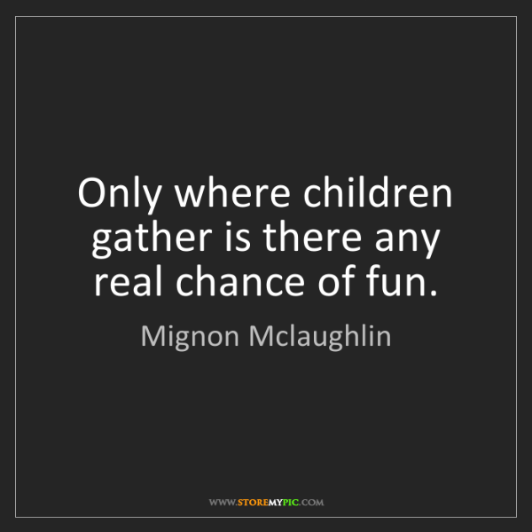 Mignon Mclaughlin: Only where children gather is there any real chance of...