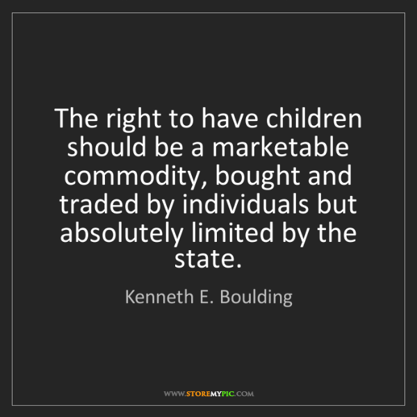 Kenneth E. Boulding: The right to have children should be a marketable commodity,...