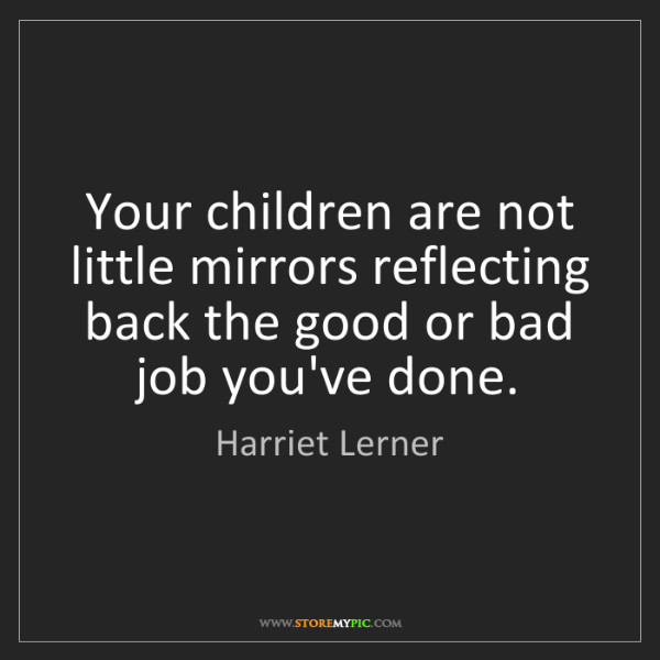 Harriet Lerner: Your children are not little mirrors reflecting back...