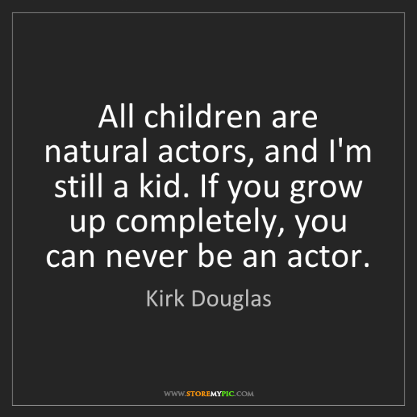 Kirk Douglas: All children are natural actors, and I'm still a kid....