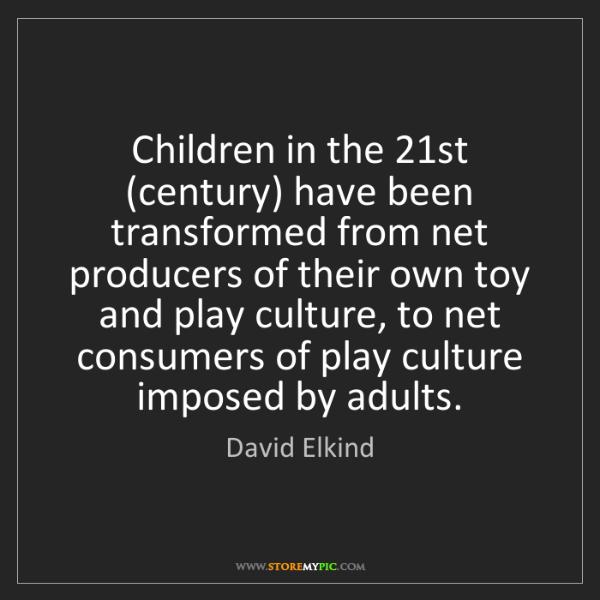 David Elkind: Children in the 21st (century) have been transformed...