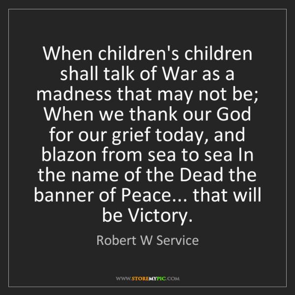 Robert W Service: When children's children shall talk of War as a madness...
