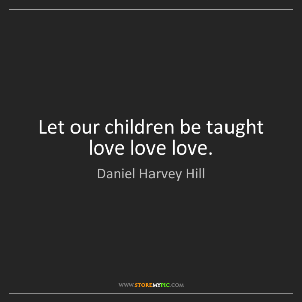 Daniel Harvey Hill: Let our children be taught love love love.