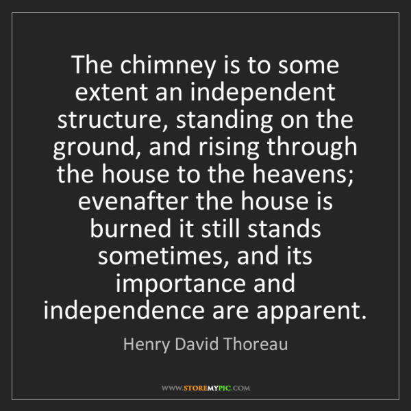 Henry David Thoreau: The chimney is to some extent an independent structure,...