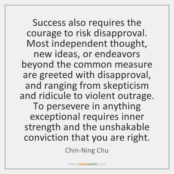 Success also requires the courage to risk disapproval. Most independent thought, new ...