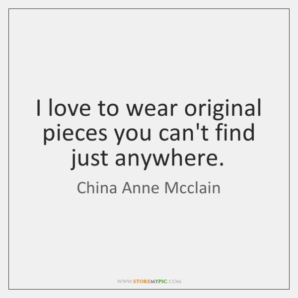 I love to wear original pieces you can't find just anywhere.