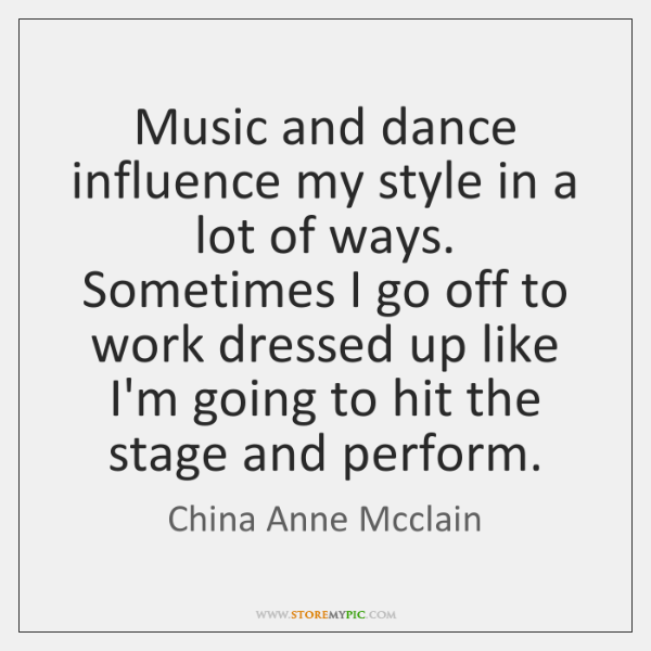 Music and dance influence my style in a lot of ways. Sometimes ...