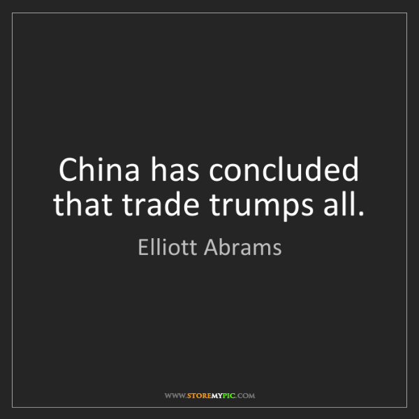 Elliott Abrams: China has concluded that trade trumps all.