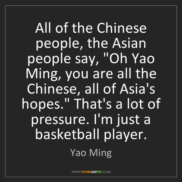 "Yao Ming: All of the Chinese people, the Asian people say, ""Oh..."