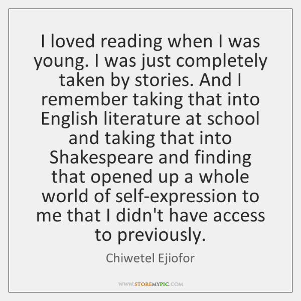 I loved reading when I was young. I was just completely taken ...
