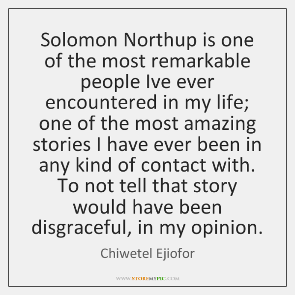 Solomon Northup is one of the most remarkable people Ive ever encountered ...