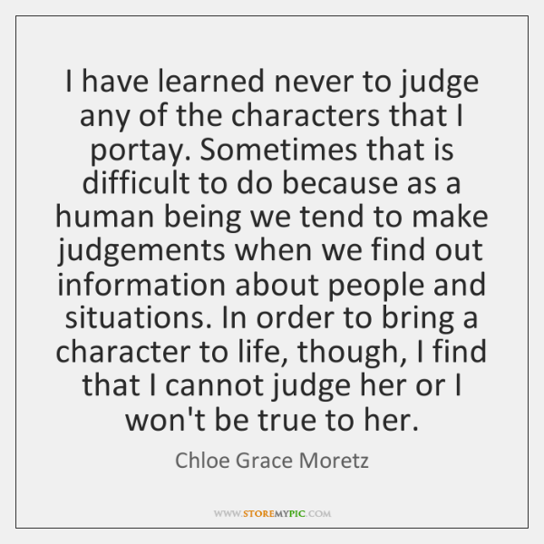 I have learned never to judge any of the characters that I ...