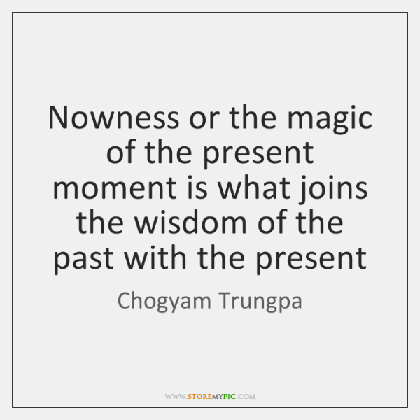 Nowness or the magic of the present moment is what joins the ...