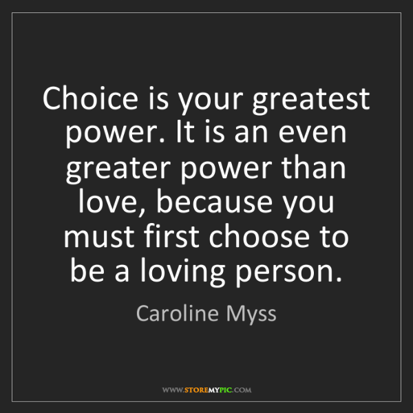 Caroline Myss: Choice is your greatest power. It is an even greater...