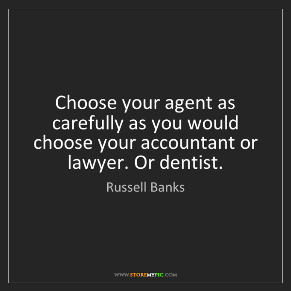 Russell Banks: Choose your agent as carefully as you would choose your...