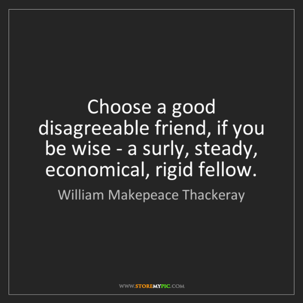 William Makepeace Thackeray: Choose a good disagreeable friend, if you be wise - a...