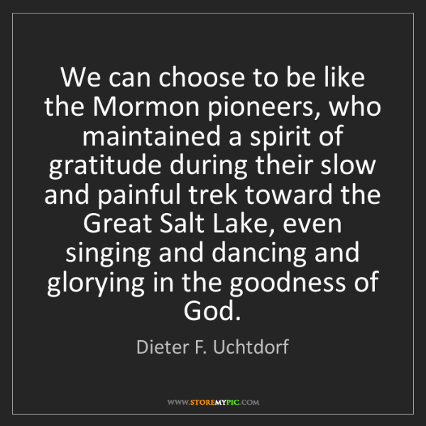 Dieter F. Uchtdorf: We can choose to be like the Mormon pioneers, who maintained...