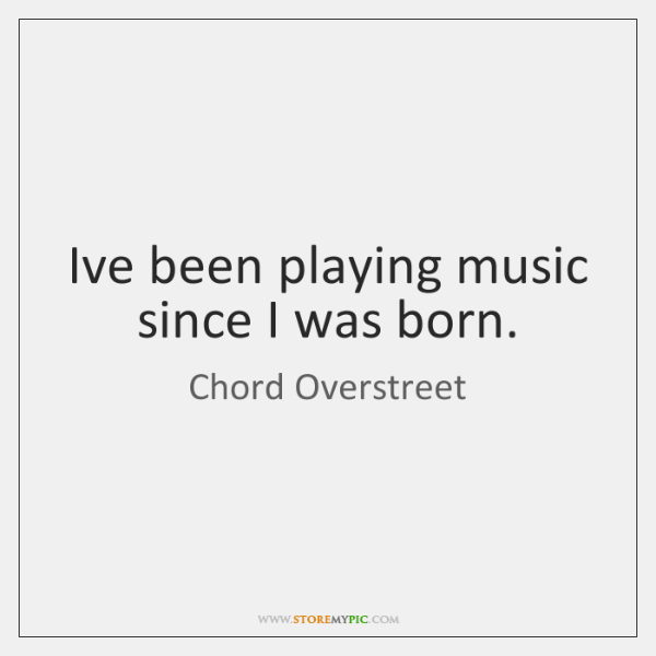 I've been playing music since I was born.