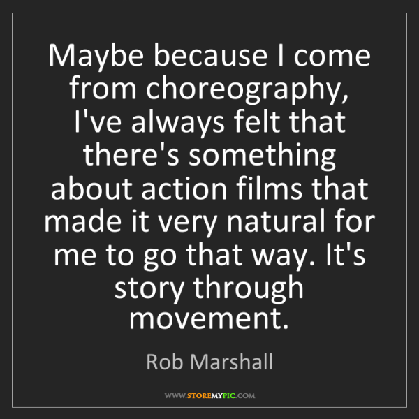 Rob Marshall: Maybe because I come from choreography, I've always felt...