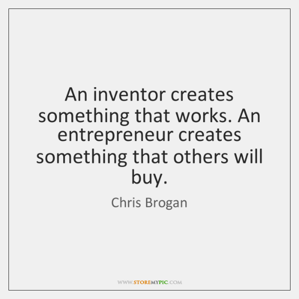 An inventor creates something that works. An entrepreneur creates something that others ...