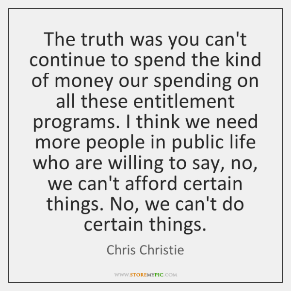 The truth was you can't continue to spend the kind of money ...