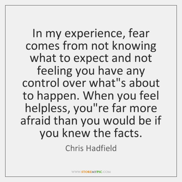 In my experience, fear comes from not knowing what to expect and ...