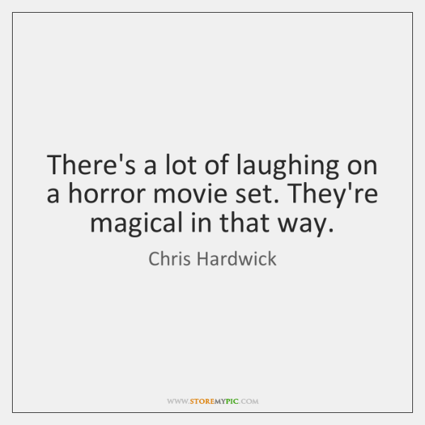 There's a lot of laughing on a horror movie set. They're magical ...