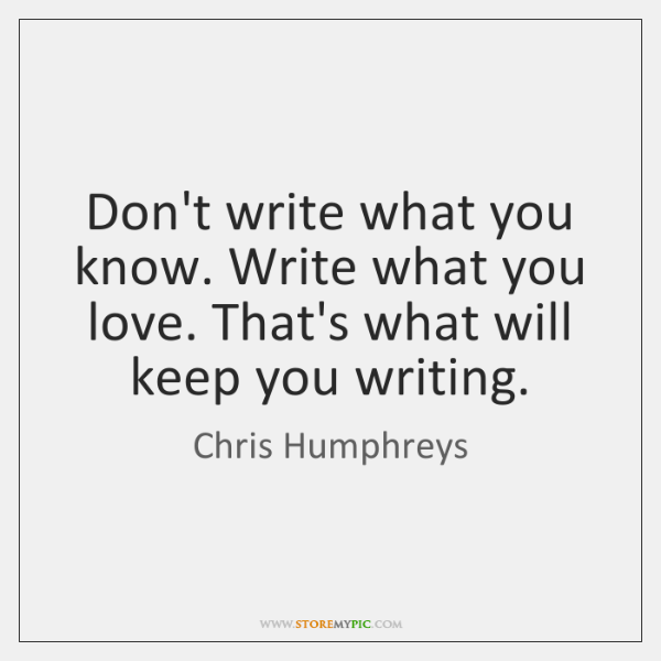 Don't write what you know. Write what you love. That's what will ...