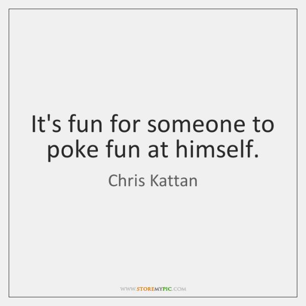 It's fun for someone to poke fun at himself.