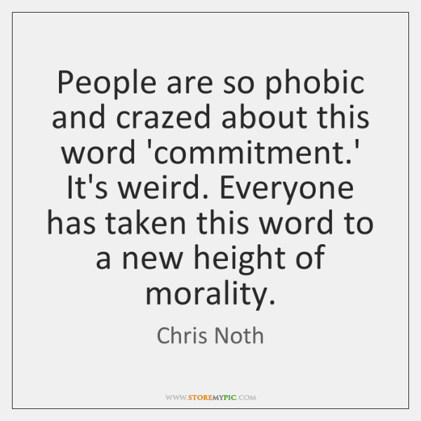 People are so phobic and crazed about this word 'commitment.' It's ...