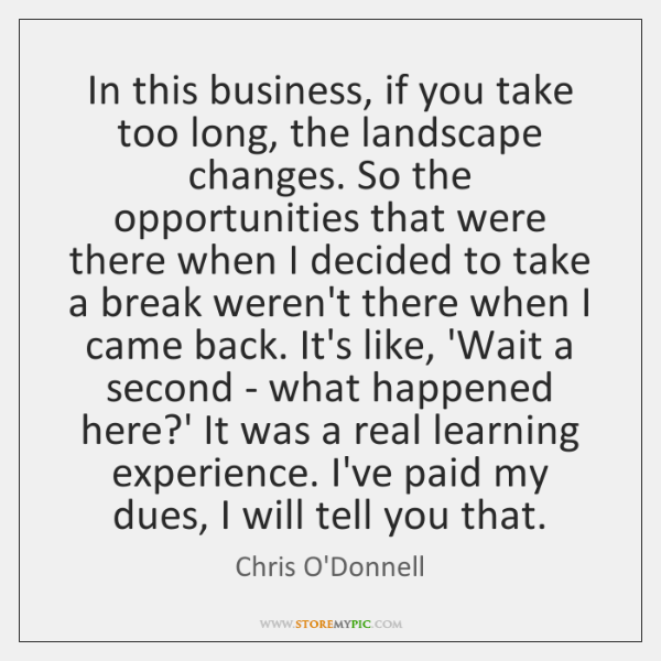 In this business, if you take too long, the landscape changes. So ...