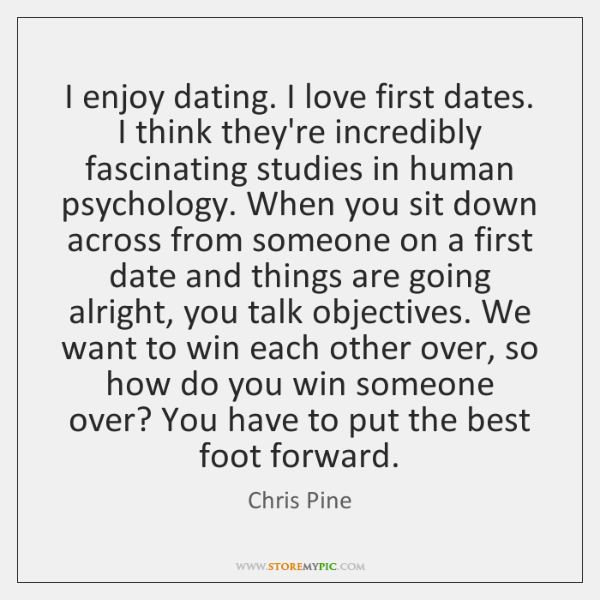 I enjoy dating. I love first dates. I think they're incredibly fascinating ...