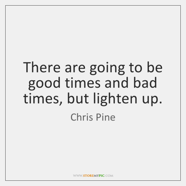 There are going to be good times and bad times, but lighten ...