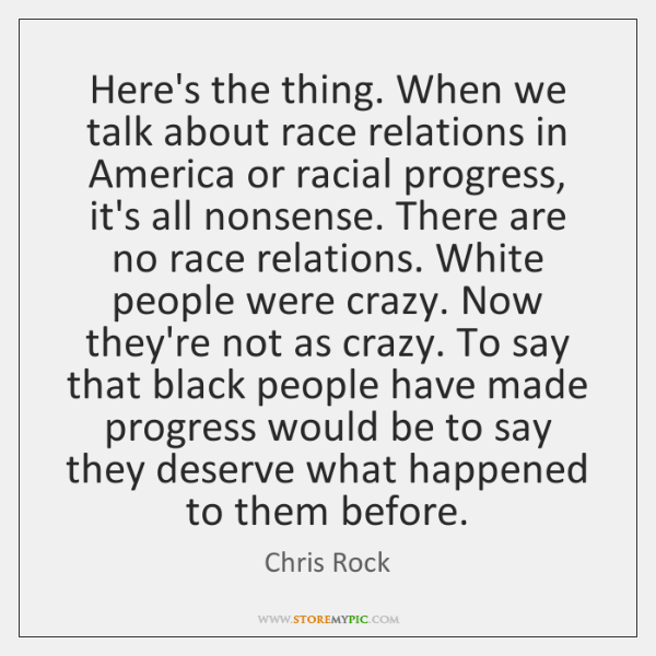 Here's the thing. When we talk about race relations in America or ...