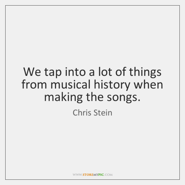 We tap into a lot of things from musical history when making ...