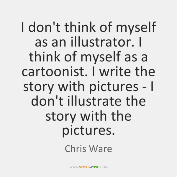 I don't think of myself as an illustrator. I think of myself ...