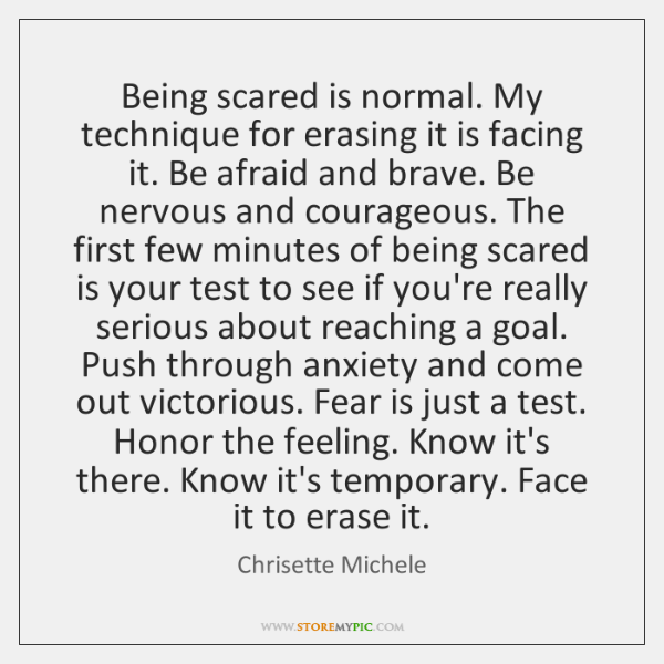 Being scared is normal. My technique for erasing it is facing it. ...