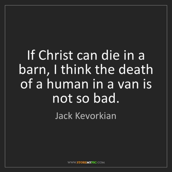 Jack Kevorkian: If Christ can die in a barn, I think the death of a human...