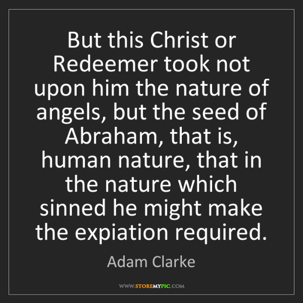 Adam Clarke: But this Christ or Redeemer took not upon him the nature...