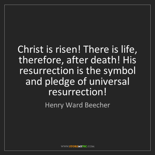 Henry Ward Beecher: Christ is risen! There is life, therefore, after death!...