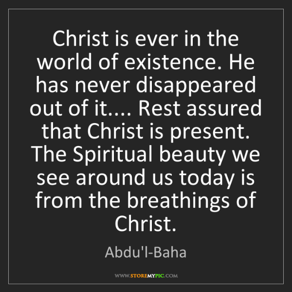 Abdu'l-Baha: Christ is ever in the world of existence. He has never...