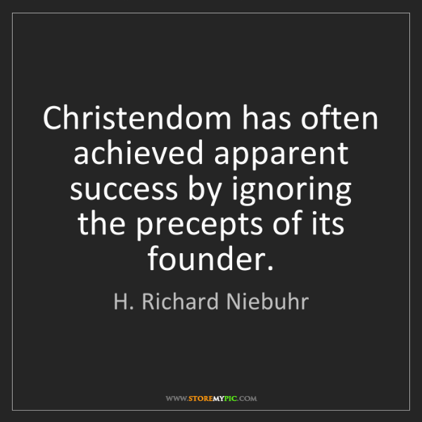 H. Richard Niebuhr: Christendom has often achieved apparent success by ignoring...