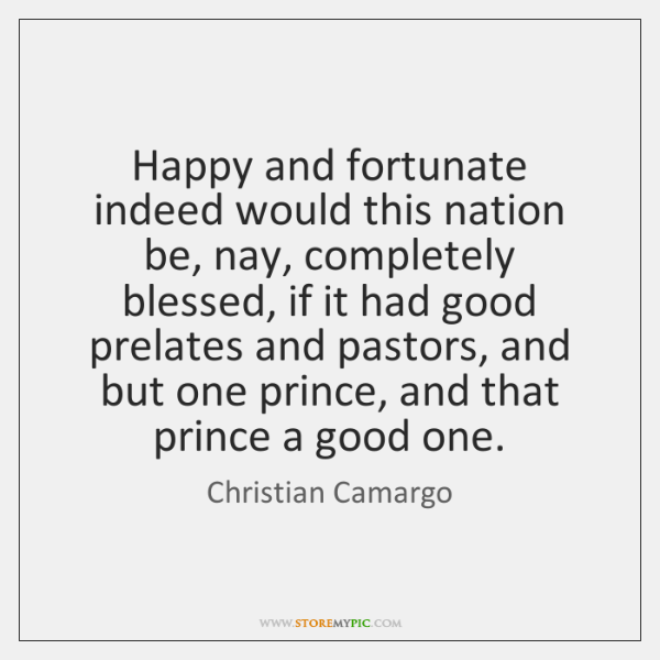 Happy and fortunate indeed would this nation be, nay, completely blessed, if ...