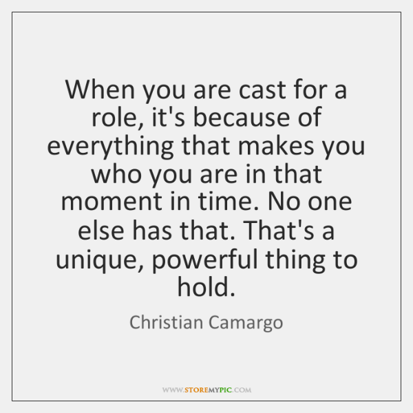 When you are cast for a role, it's because of everything that ...