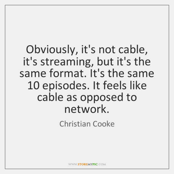 Obviously, it's not cable, it's streaming, but it's the same format. It's ...