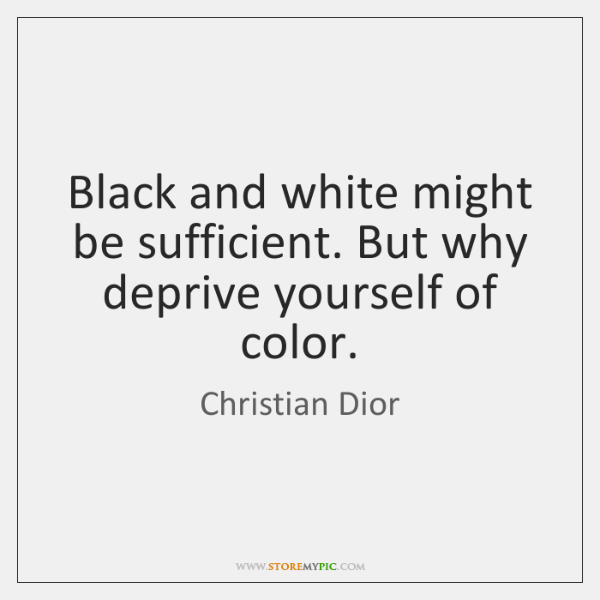 Black and white might be sufficient. But why deprive yourself of color.