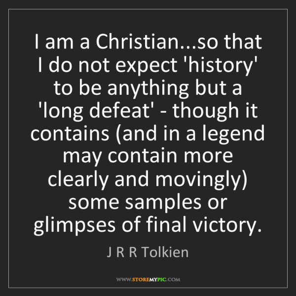 J R R Tolkien: I am a Christian...so that I do not expect 'history'...